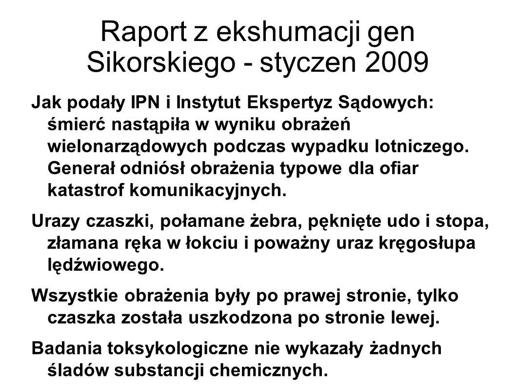 Raport z ekshumacji gen Sikorskiego - styczen 2009 Jak podały IPN i Instytut Ekspertyz Sądowych: śmierć nastąpiła w wyniku obrażeń wielonarządowych podczas wypadku lotniczego.