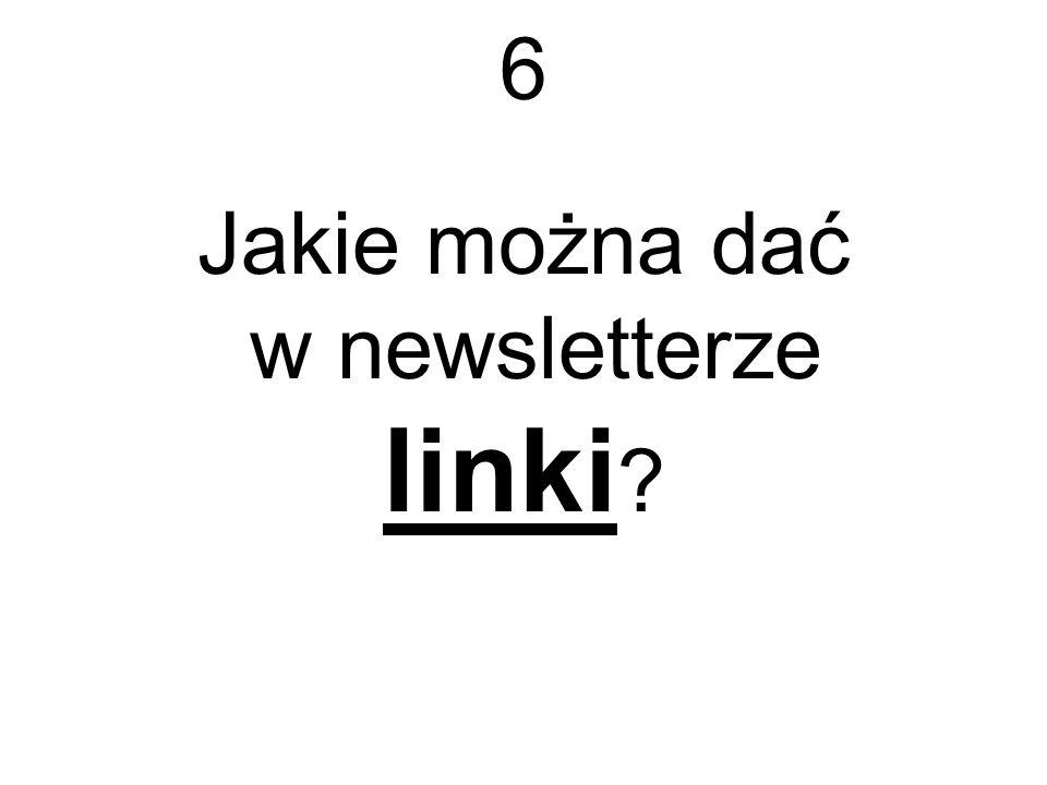 6 Jakie można dać w newsletterze linki ?