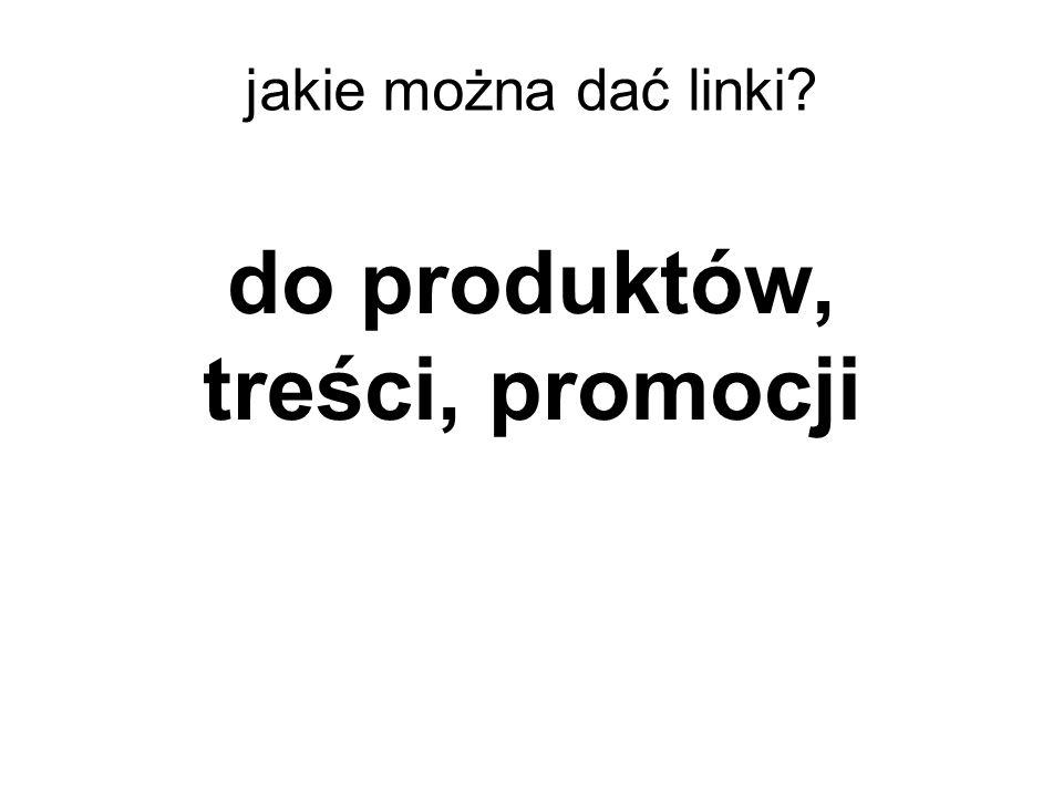 do produktów, treści, promocji jakie można dać linki?