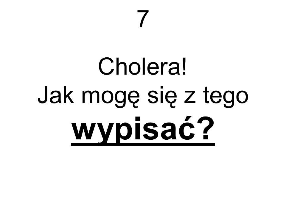 7 Cholera! Jak mogę się z tego wypisać?