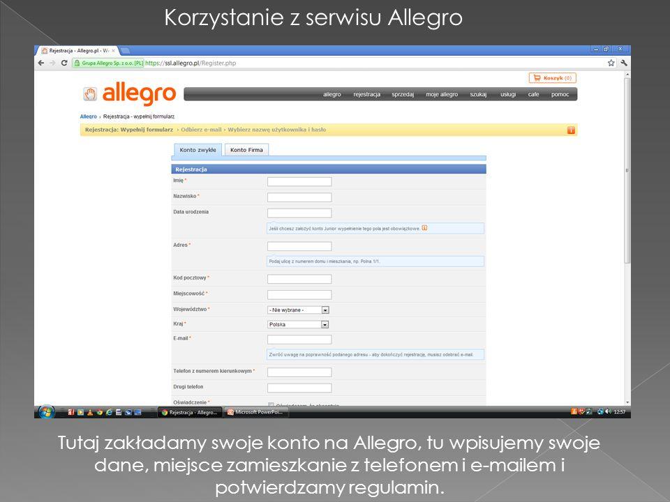 Korzystanie z serwisu Allegro Tutaj zakładamy swoje konto na Allegro, tu wpisujemy swoje dane, miejsce zamieszkanie z telefonem i e-mailem i potwierdz