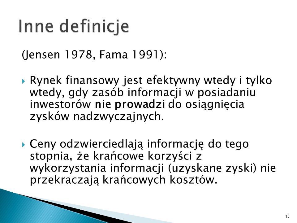 (Jensen 1978, Fama 1991): Rynek finansowy jest efektywny wtedy i tylko wtedy, gdy zasób informacji w posiadaniu inwestorów nie prowadzi do osiągnięcia