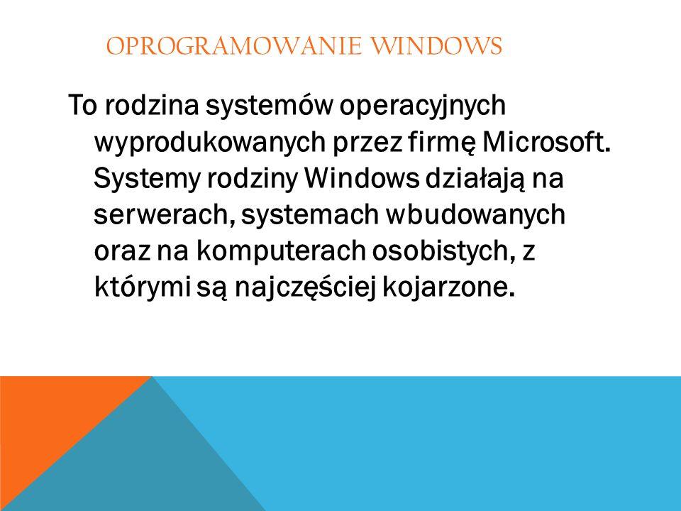 OPROGRAMOWANIE WINDOWS To rodzina systemów operacyjnych wyprodukowanych przez firmę Microsoft. Systemy rodziny Windows działają na serwerach, systemac