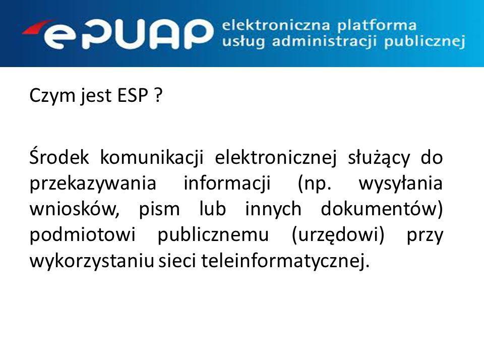Czym jest ESP ? Środek komunikacji elektronicznej służący do przekazywania informacji (np. wysyłania wniosków, pism lub innych dokumentów) podmiotowi
