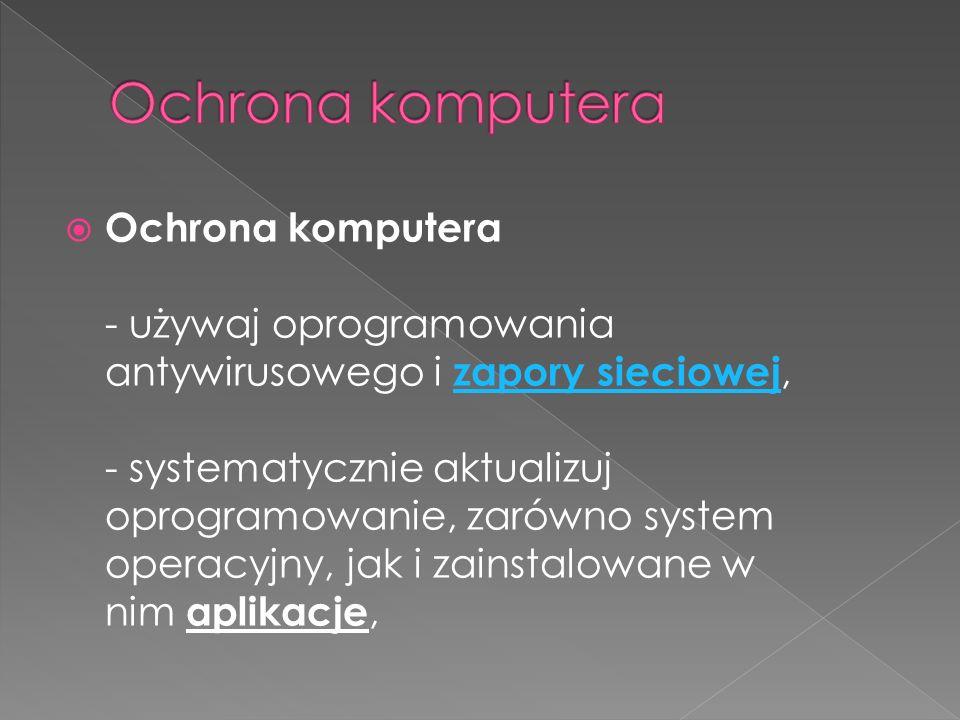 Ochrona komputera - używaj oprogramowania antywirusowego i zapory sieciowej, - systematycznie aktualizuj oprogramowanie, zarówno system operacyjny, jak i zainstalowane w nim aplikacje, zapory sieciowej