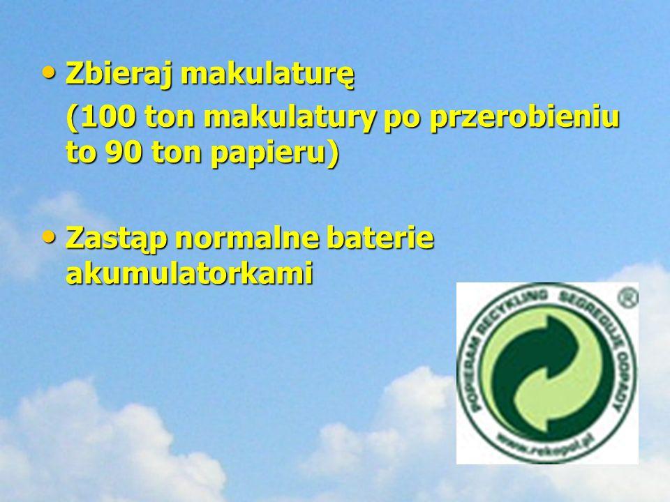 Zbieraj makulaturę Zbieraj makulaturę (100 ton makulatury po przerobieniu to 90 ton papieru) Zastąp normalne baterie akumulatorkami Zastąp normalne ba