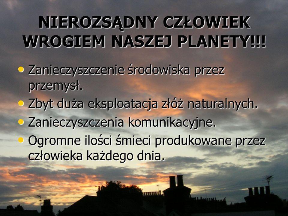 NIEROZSĄDNY CZŁOWIEK WROGIEM NASZEJ PLANETY!!! Zanieczyszczenie środowiska przez przemysł. Zanieczyszczenie środowiska przez przemysł. Zbyt duża ekspl