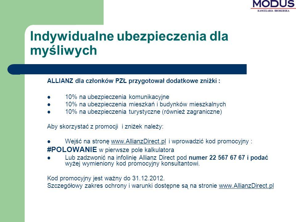 Indywidualne ubezpieczenia dla myśliwych ALLIANZ dla członków PZŁ przygotował dodatkowe zniżki : 10% na ubezpieczenia komunikacyjne 10% na ubezpieczenia mieszkań i budynków mieszkalnych 10% na ubezpieczenia turystyczne (również zagraniczne) Aby skorzystać z promocji i zniżek należy: Wejść na stronę www.AllianzDirect.pl i wprowadzić kod promocyjny :www.AllianzDirect.pl #POLOWANIE w pierwsze pole kalkulatora Lub zadzwonić na infolinię Allianz Direct pod numer 22 567 67 67 i podać wyżej wymieniony kod promocyjny konsultantowi.