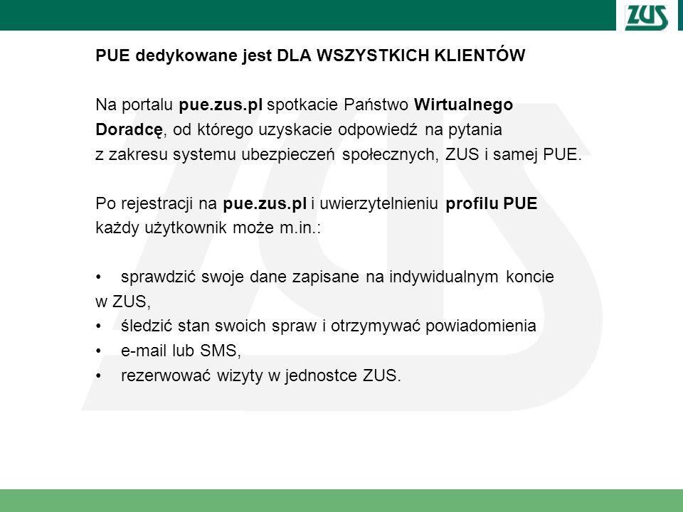 PUE dedykowane jest DLA WSZYSTKICH KLIENTÓW Na portalu pue.zus.pl spotkacie Państwo Wirtualnego Doradcę, od którego uzyskacie odpowiedź na pytania z z