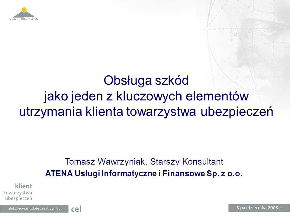 Obsługa szkód jako jeden z kluczowych elementów utrzymania klienta towarzystwa ubezpieczeń Tomasz Wawrzyniak, Starszy Konsultant ATENA Usługi Informat