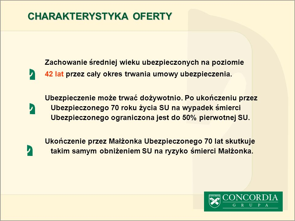CHARAKTERYSTYKA OFERTY Osoba ubiegająca się o objęcie ochroną ubezpieczeniową: -nie może posiadać orzeczenia o niezdolności do pracy -nie może mieć przerwy w pracy spowodowanej chorobą lub wypadkiem, dłuższej niż 30 kolejnych dni w ciągu ostatnich 12 miesięcy -za wyjątkiem profilaktyki zdrowotnej nie wymaga regularnego nadzoru lekarskiego lub regularnego leczenia -nie wykonuje zawodu narażonego na wysokie ryzyko związane z niebezpieczną lub szkodliwą pracą