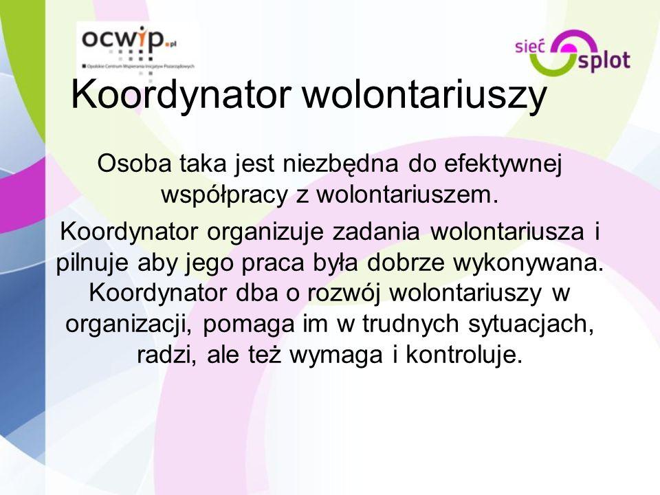 Koordynator wolontariuszy Osoba taka jest niezbędna do efektywnej współpracy z wolontariuszem. Koordynator organizuje zadania wolontariusza i pilnuje