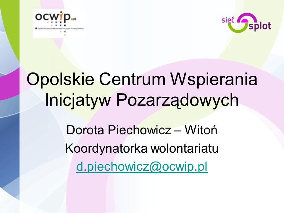Opolskie Centrum Wspierania Inicjatyw Pozarządowych Dorota Piechowicz – Witoń Koordynatorka wolontariatu d.piechowicz@ocwip.pl