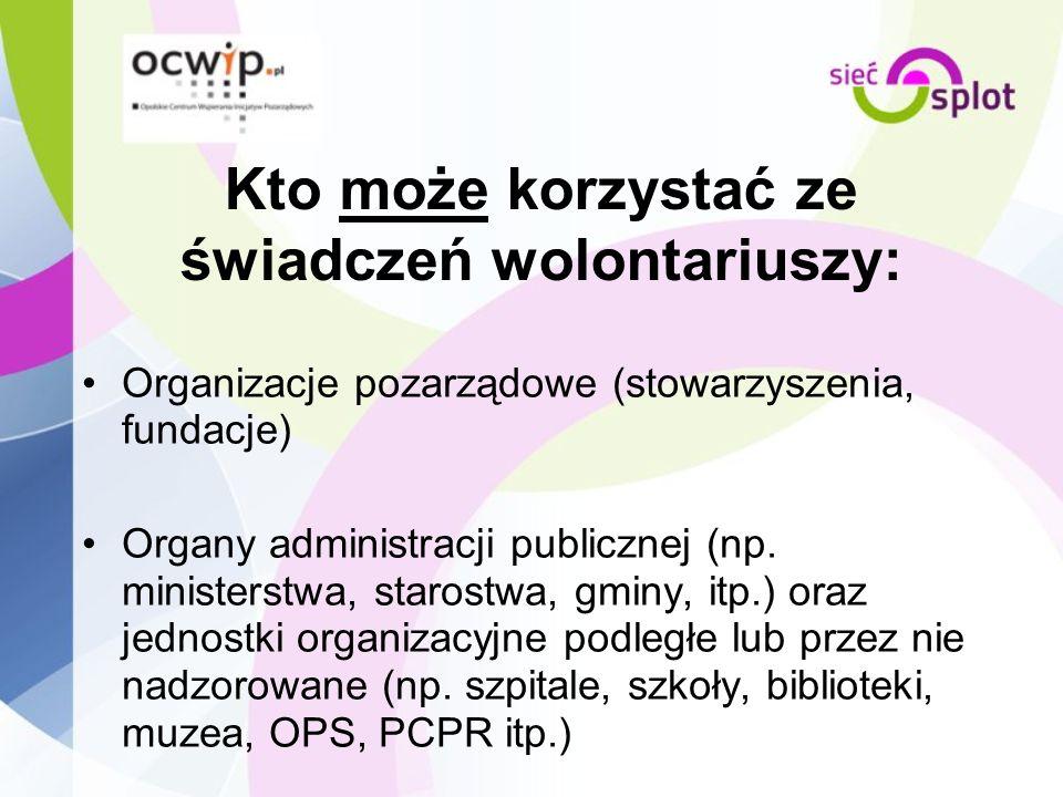 Kto może korzystać ze świadczeń wolontariuszy: Organizacje pozarządowe (stowarzyszenia, fundacje) Organy administracji publicznej (np. ministerstwa, s