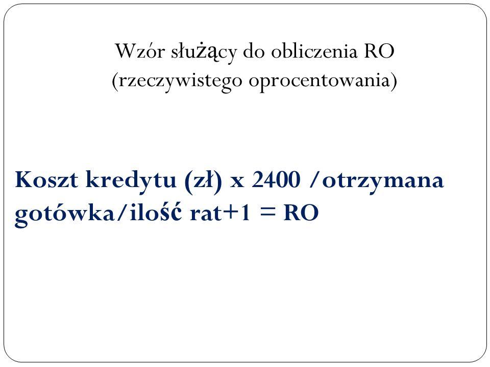 Koszt kredytu (zł) x 2400 /otrzymana gotówka/ilo ść rat+1 = RO Wzór słu żą cy do obliczenia RO (rzeczywistego oprocentowania)