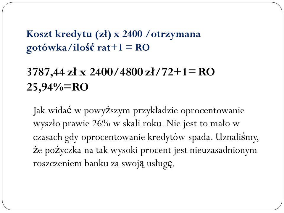 Koszt kredytu (zł) x 2400 /otrzymana gotówka/ilo ść rat+1 = RO 3787,44 zł x 2400/4800 zł/72+1= RO 25,94%=RO Jak wida ć w powy ż szym przykładzie oproc