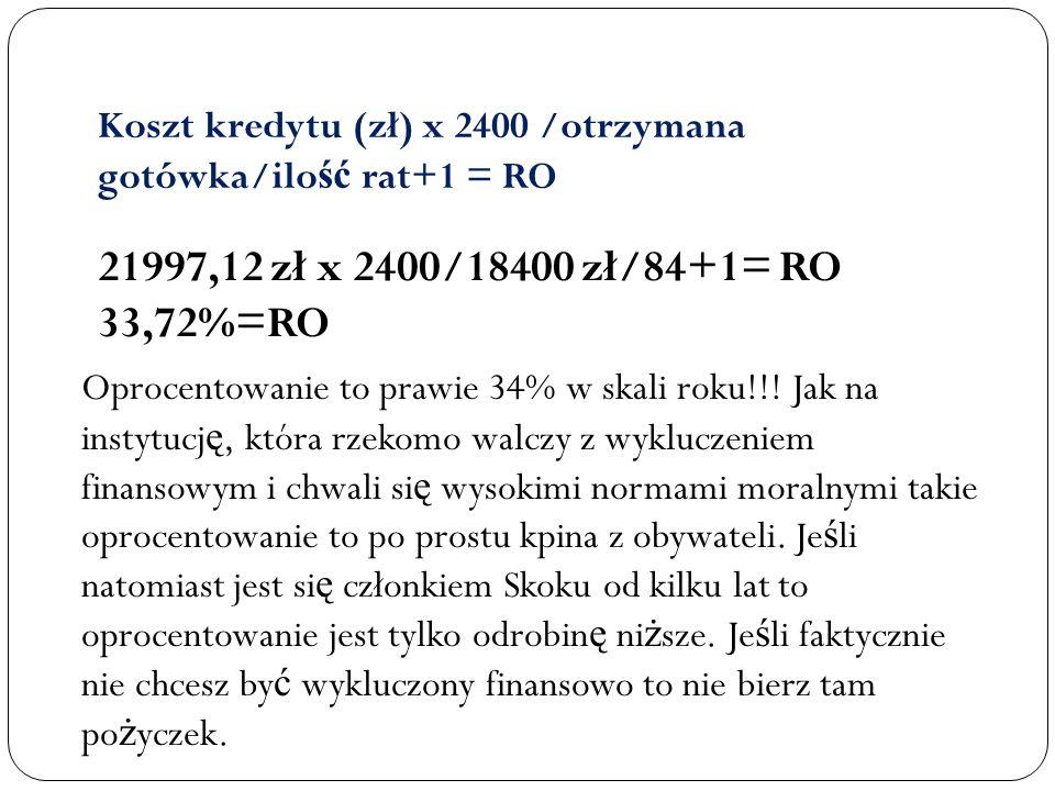 Koszt kredytu (zł) x 2400 /otrzymana gotówka/ilo ść rat+1 = RO 21997,12 zł x 2400/18400 zł/84+1= RO 33,72%=RO Oprocentowanie to prawie 34% w skali rok