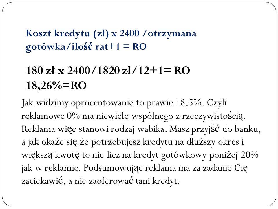 Koszt kredytu (zł) x 2400 /otrzymana gotówka/ilo ść rat+1 = RO 180 zł x 2400/1820 zł/12+1= RO 18,26%=RO Jak widzimy oprocentowanie to prawie 18,5%. Cz