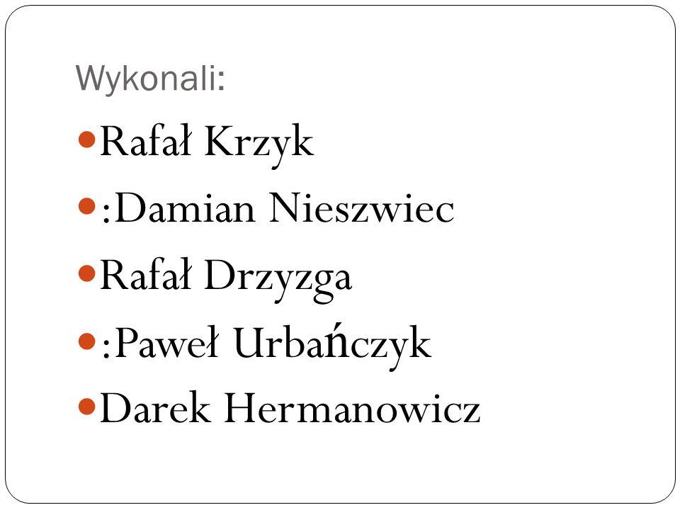 Wykonali: Rafał Krzyk :Damian Nieszwiec Rafał Drzyzga :Paweł Urba ń czyk Darek Hermanowicz