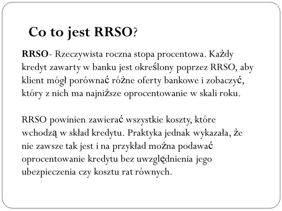 Co to jest RRSO? RRSO- Rzeczywista roczna stopa procentowa. Ka ż dy kredyt zawarty w banku jest okre ś lony poprzez RRSO, aby klient mógł porówna ć ró