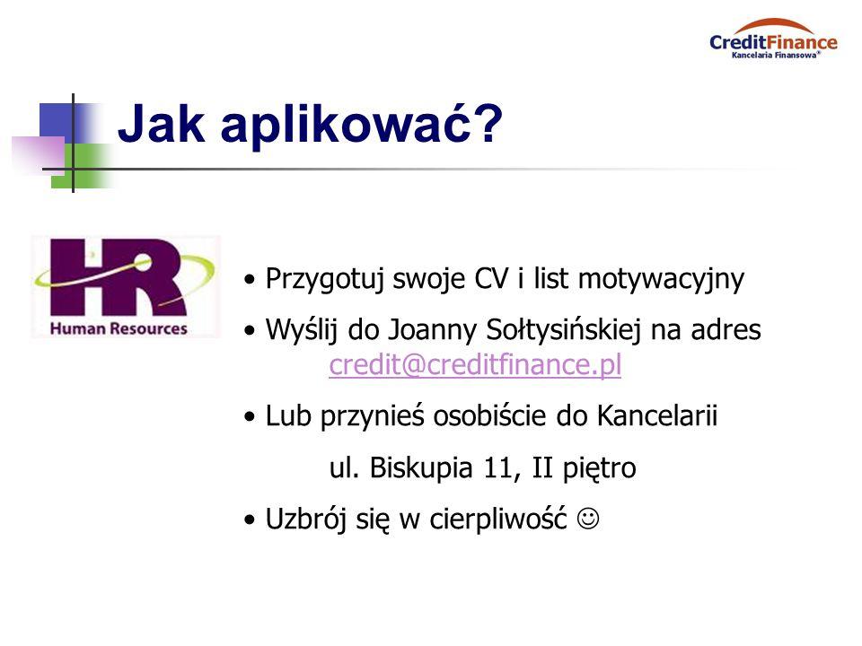 Jak aplikować? Przygotuj swoje CV i list motywacyjny Wyślij do Joanny Sołtysińskiej na adres credit@creditfinance.pl credit@creditfinance.pl Lub przyn