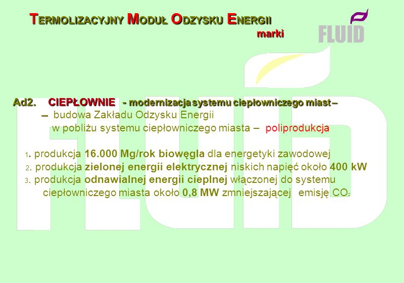 T ERMOLIZACYJNY M ODUŁ O DZYSKU E NERGII marki marki FLUID Ad2. CIEPŁOWNIE - modernizacja systemu ciepłowniczego miast – – – budowa Zakładu Odzysku En