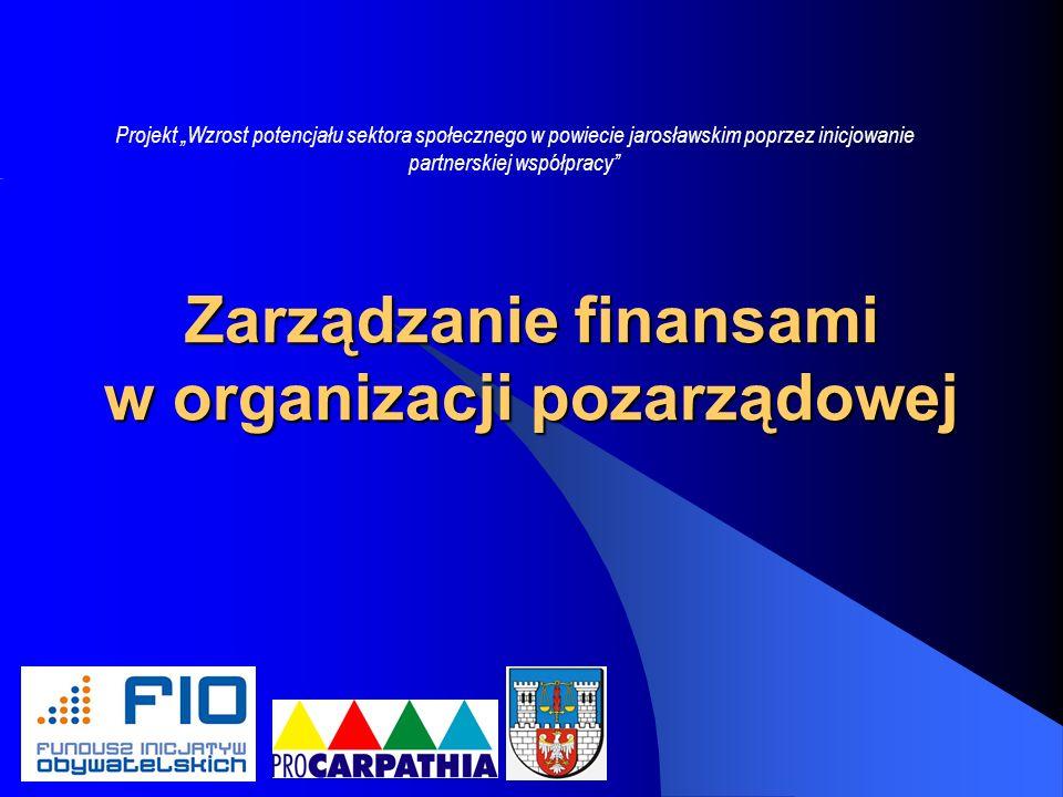 Zarządzanie finansami w organizacji pozarządowej Projekt Wzrost potencjału sektora społecznego w powiecie jarosławskim poprzez inicjowanie partnerskiej współpracy