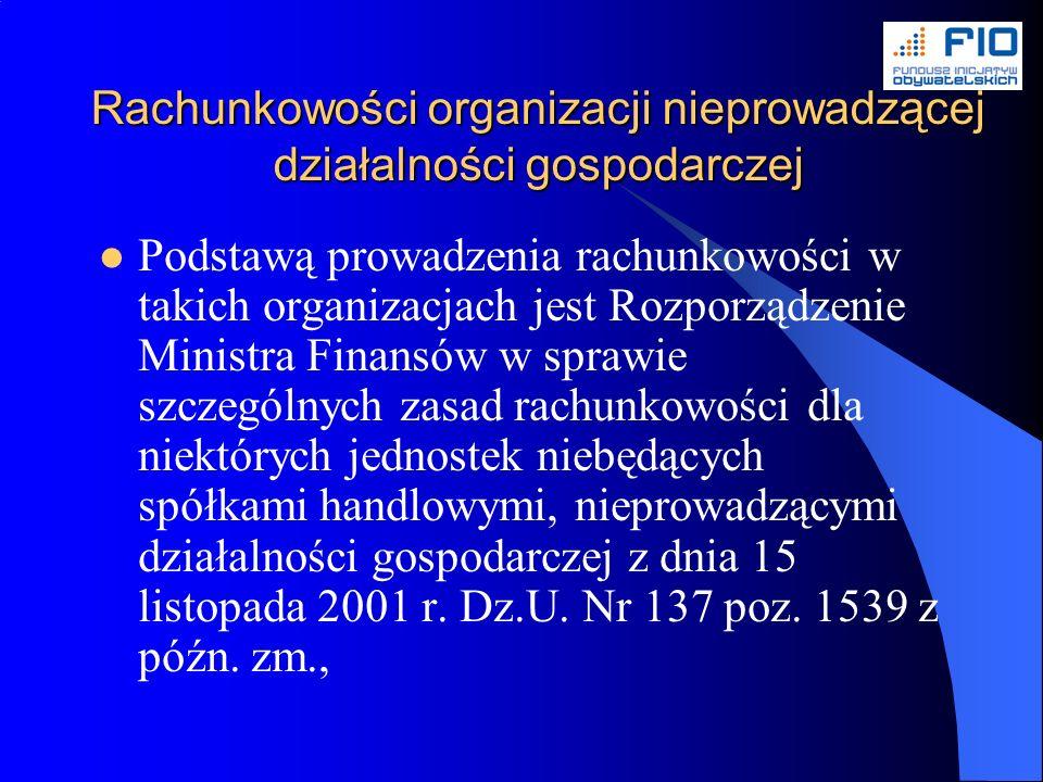 Rachunkowości organizacji nieprowadzącej działalności gospodarczej Podstawą prowadzenia rachunkowości w takich organizacjach jest Rozporządzenie Ministra Finansów w sprawie szczególnych zasad rachunkowości dla niektórych jednostek niebędących spółkami handlowymi, nieprowadzącymi działalności gospodarczej z dnia 15 listopada 2001 r.