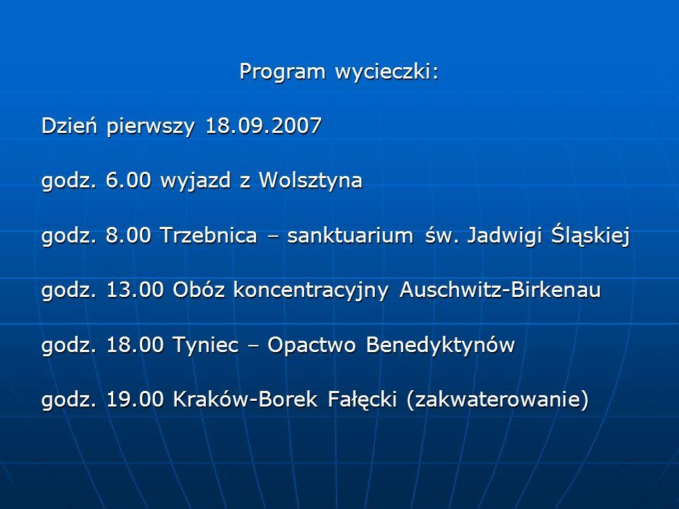 Program wycieczki: Dzień pierwszy 18.09.2007 godz. 6.00 wyjazd z Wolsztyna godz. 8.00 Trzebnica – sanktuarium św. Jadwigi Śląskiej godz. 13.00 Obóz ko