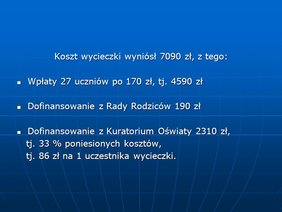Koszt wycieczki wyniósł 7090 zł, z tego: Wpłaty 27 uczniów po 170 zł, tj. 4590 zł Wpłaty 27 uczniów po 170 zł, tj. 4590 zł Dofinansowanie z Rady Rodzi