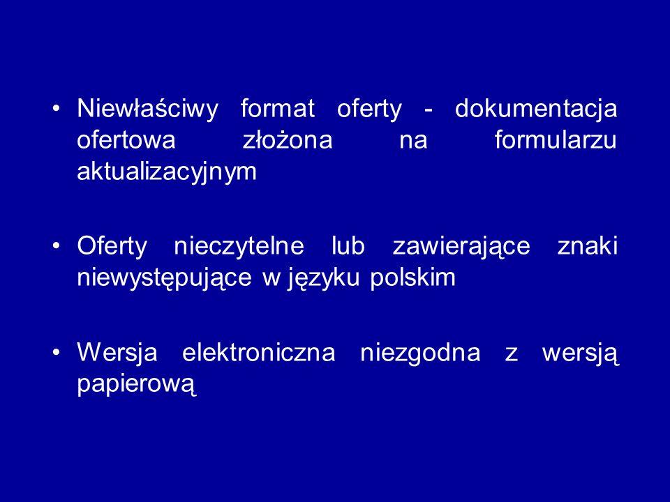 Niewłaściwy format oferty - dokumentacja ofertowa złożona na formularzu aktualizacyjnym Oferty nieczytelne lub zawierające znaki niewystępujące w języku polskim Wersja elektroniczna niezgodna z wersją papierową