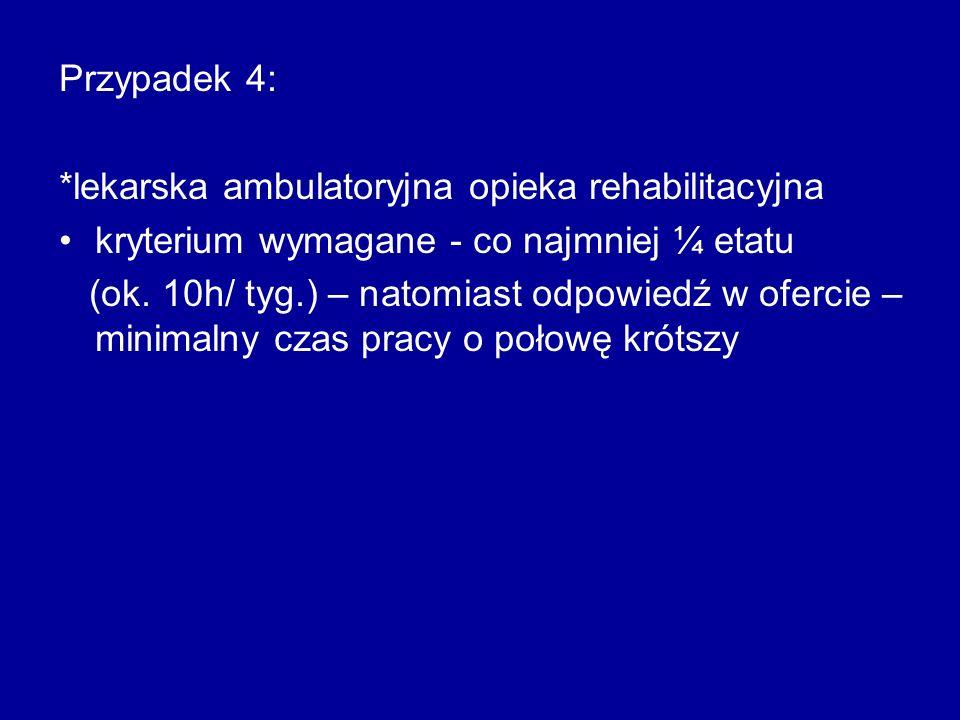 Przypadek 4: *lekarska ambulatoryjna opieka rehabilitacyjna kryterium wymagane - co najmniej ¼ etatu (ok. 10h/ tyg.) – natomiast odpowiedź w ofercie –