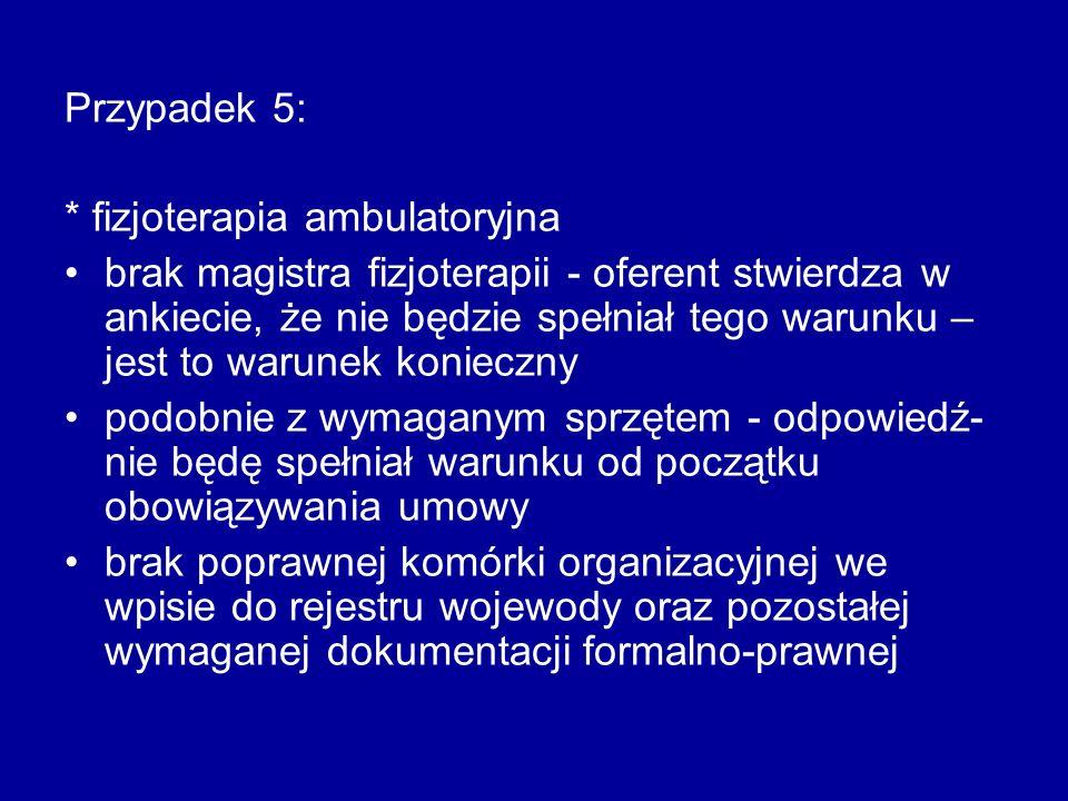 Przypadek 5: * fizjoterapia ambulatoryjna brak magistra fizjoterapii - oferent stwierdza w ankiecie, że nie będzie spełniał tego warunku – jest to war