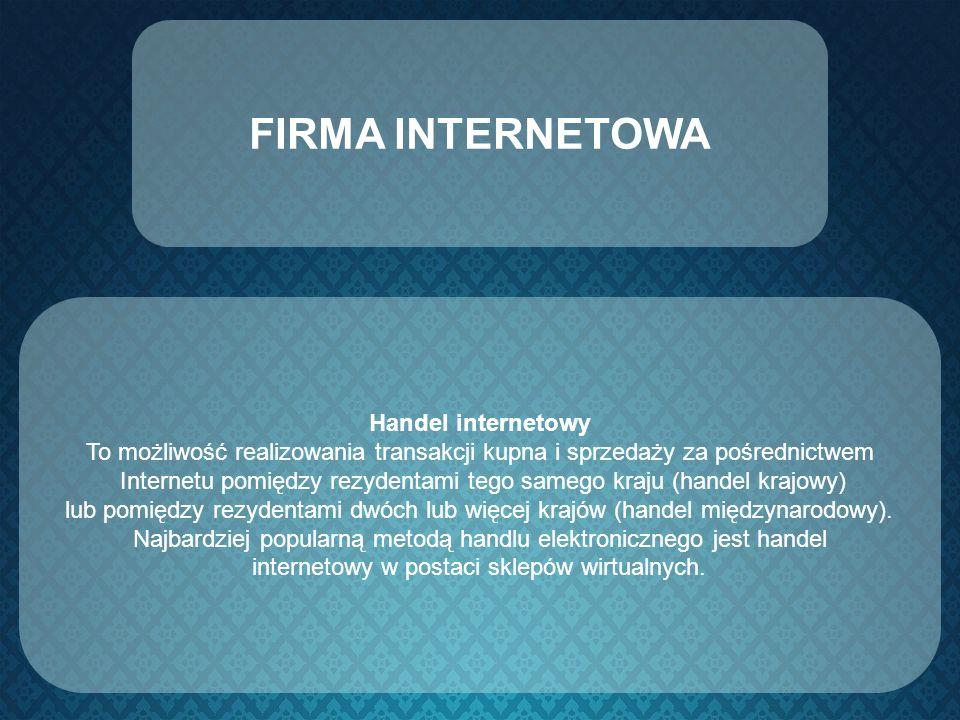 FIRMA INTERNETOWA Handel internetowy To możliwość realizowania transakcji kupna i sprzedaży za pośrednictwem Internetu pomiędzy rezydentami tego sameg