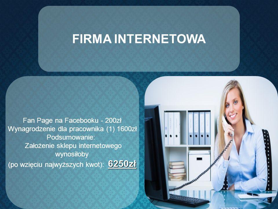 FIRMA INTERNETOWA Fan Page na Facebooku - 200zł Wynagrodzenie dla pracownika (1) 1600zł Podsumowanie: Założenie sklepu internetowego wynosiłoby 6250zł