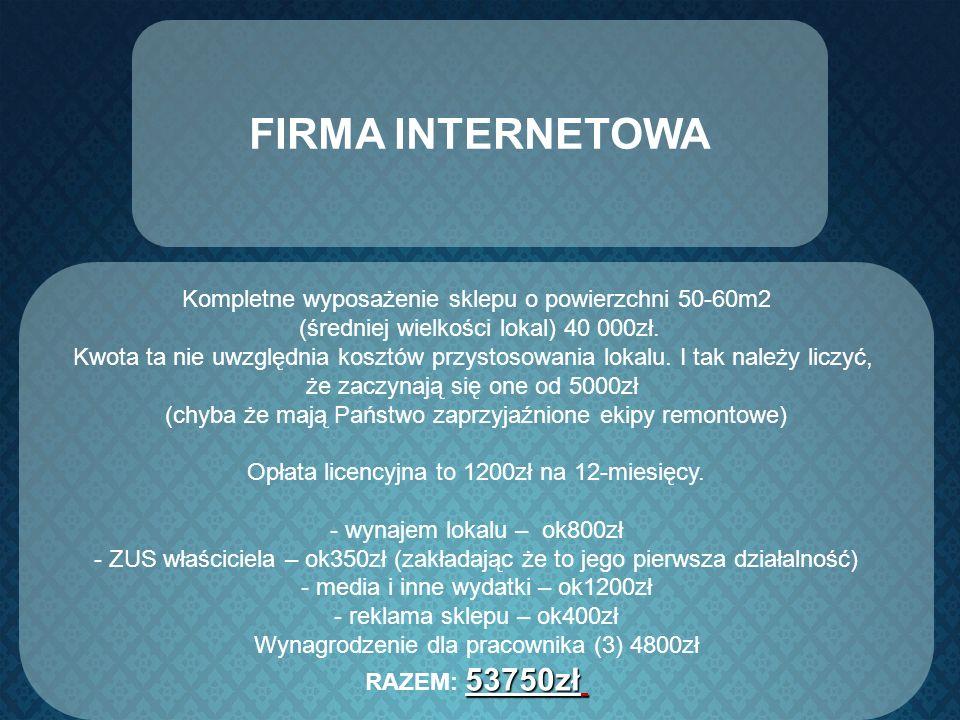 FIRMA INTERNETOWA Kompletne wyposażenie sklepu o powierzchni 50-60m2 (średniej wielkości lokal) 40 000zł. Kwota ta nie uwzględnia kosztów przystosowan