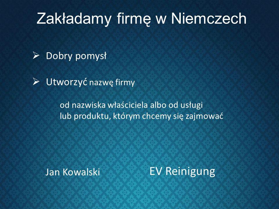 Zakładamy firmę w Niemczech Dobry pomysł Utworzyć nazwę firmy od nazwiska właściciela albo od usługi lub produktu, którym chcemy się zajmować Jan Kowa