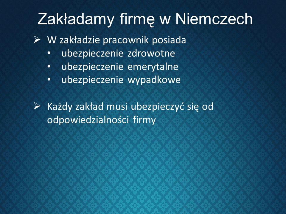 Zakładamy firmę w Niemczech W zakładzie pracownik posiada ubezpieczenie zdrowotne ubezpieczenie emerytalne ubezpieczenie wypadkowe Każdy zakład musi u
