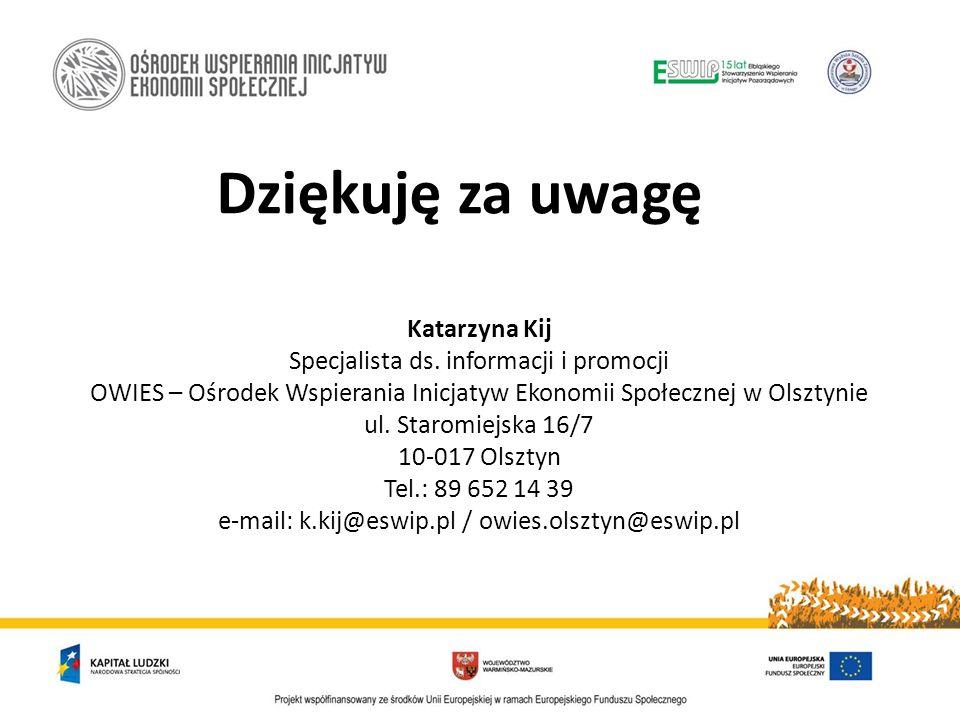 Dziękuję za uwagę Katarzyna Kij Specjalista ds. informacji i promocji OWIES – Ośrodek Wspierania Inicjatyw Ekonomii Społecznej w Olsztynie ul. Staromi