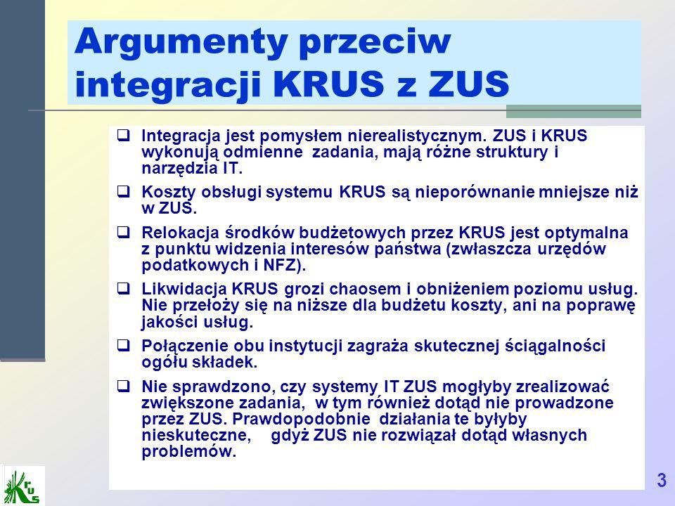 Argumenty przeciw integracji KRUS z ZUS Integracja jest pomysłem nierealistycznym. ZUS i KRUS wykonują odmienne zadania, mają różne struktury i narzęd