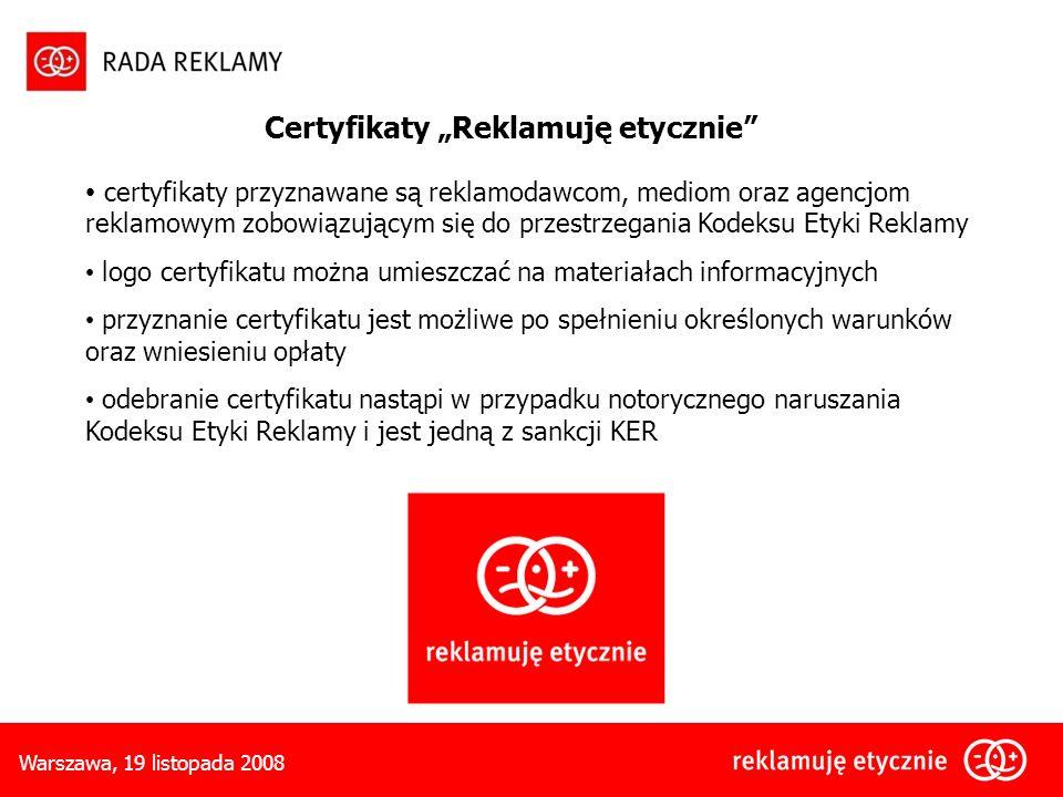Warszawa, 19 listopada 2008 certyfikaty przyznawane są reklamodawcom, mediom oraz agencjom reklamowym zobowiązującym się do przestrzegania Kodeksu Etyki Reklamy logo certyfikatu można umieszczać na materiałach informacyjnych przyznanie certyfikatu jest możliwe po spełnieniu określonych warunków oraz wniesieniu opłaty odebranie certyfikatu nastąpi w przypadku notorycznego naruszania Kodeksu Etyki Reklamy i jest jedną z sankcji KER Certyfikaty Reklamuję etycznie