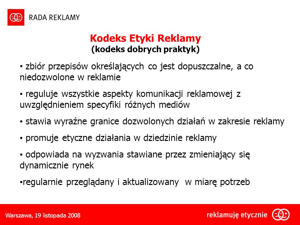 Warszawa, 19 listopada 2008 zbiór przepisów określających co jest dopuszczalne, a co niedozwolone w reklamie reguluje wszystkie aspekty komunikacji reklamowej z uwzględnieniem specyfiki różnych mediów stawia wyraźne granice dozwolonych działań w zakresie reklamy promuje etyczne działania w dziedzinie reklamy odpowiada na wyzwania stawiane przez zmieniający się dynamicznie rynek regularnie przeglądany i aktualizowany w miarę potrzeb Kodeks Etyki Reklamy (kodeks dobrych praktyk)