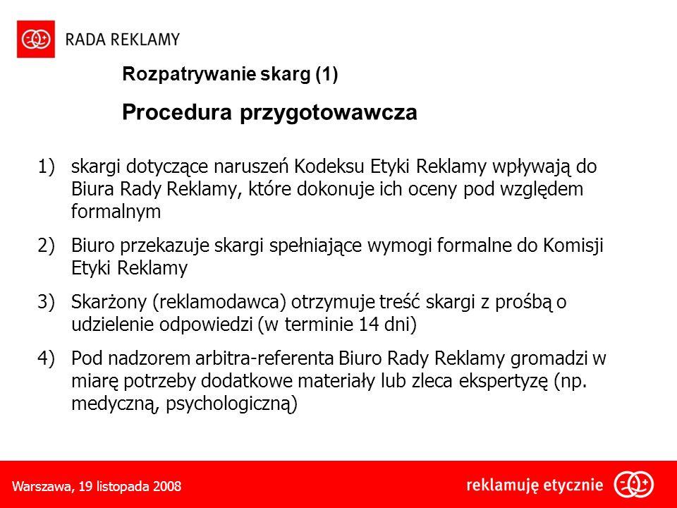 Warszawa, 19 listopada 2008 Rozpatrywanie skarg (1) Procedura przygotowawcza 1)skargi dotyczące naruszeń Kodeksu Etyki Reklamy wpływają do Biura Rady Reklamy, które dokonuje ich oceny pod względem formalnym 2)Biuro przekazuje skargi spełniające wymogi formalne do Komisji Etyki Reklamy 3)Skarżony (reklamodawca) otrzymuje treść skargi z prośbą o udzielenie odpowiedzi (w terminie 14 dni) 4)Pod nadzorem arbitra-referenta Biuro Rady Reklamy gromadzi w miarę potrzeby dodatkowe materiały lub zleca ekspertyzę (np.