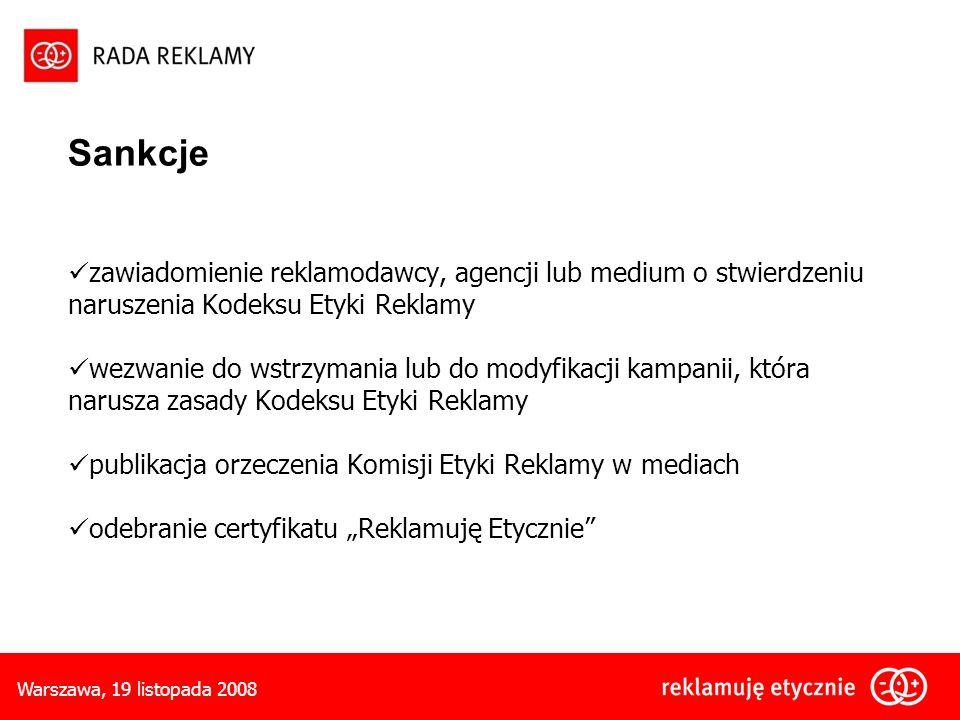 Warszawa, 19 listopada 2008 Sankcje zawiadomienie reklamodawcy, agencji lub medium o stwierdzeniu naruszenia Kodeksu Etyki Reklamy wezwanie do wstrzymania lub do modyfikacji kampanii, która narusza zasady Kodeksu Etyki Reklamy publikacja orzeczenia Komisji Etyki Reklamy w mediach odebranie certyfikatu Reklamuję Etycznie