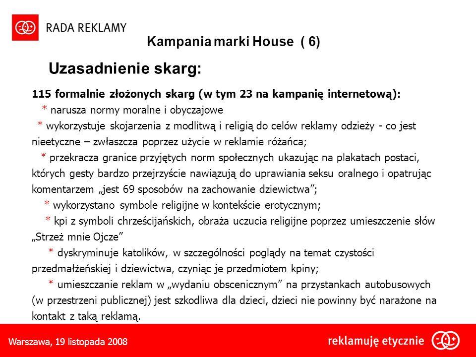 Warszawa, 19 listopada 2008 Kampania marki House ( 6) Uzasadnienie skarg: 115 formalnie złożonych skarg (w tym 23 na kampanię internetową): * narusza normy moralne i obyczajowe * wykorzystuje skojarzenia z modlitwą i religią do celów reklamy odzieży - co jest nieetyczne – zwłaszcza poprzez użycie w reklamie różańca; * przekracza granice przyjętych norm społecznych ukazując na plakatach postaci, których gesty bardzo przejrzyście nawiązują do uprawiania seksu oralnego i opatrując komentarzem jest 69 sposobów na zachowanie dziewictwa; * wykorzystano symbole religijne w kontekście erotycznym; * kpi z symboli chrześcijańskich, obraża uczucia religijne poprzez umieszczenie słów Strzeż mnie Ojcze * dyskryminuje katolików, w szczególności poglądy na temat czystości przedmałżeńskiej i dziewictwa, czyniąc je przedmiotem kpiny; * umieszczanie reklam w wydaniu obscenicznym na przystankach autobusowych (w przestrzeni publicznej) jest szkodliwa dla dzieci, dzieci nie powinny być narażone na kontakt z taką reklamą.