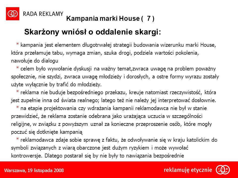 Warszawa, 19 listopada 2008 Kampania marki House ( 7 ) Skarżony wniósł o oddalenie skargi: * kampania jest elementem długotrwałej strategii budowania wizerunku marki House, która przełamuje tabu, wymaga zmian, szuka drogi, podziela wartości pokolenia, nawołuje do dialogu * celem było wywołanie dyskusji na ważny temat,zwraca uwagę na problem poważny społecznie, nie szydzi, zwraca uwagę młodzieży i dorosłych, a ostre formy wyrazu zostały użyte wyłącznie by trafić do młodzieży.