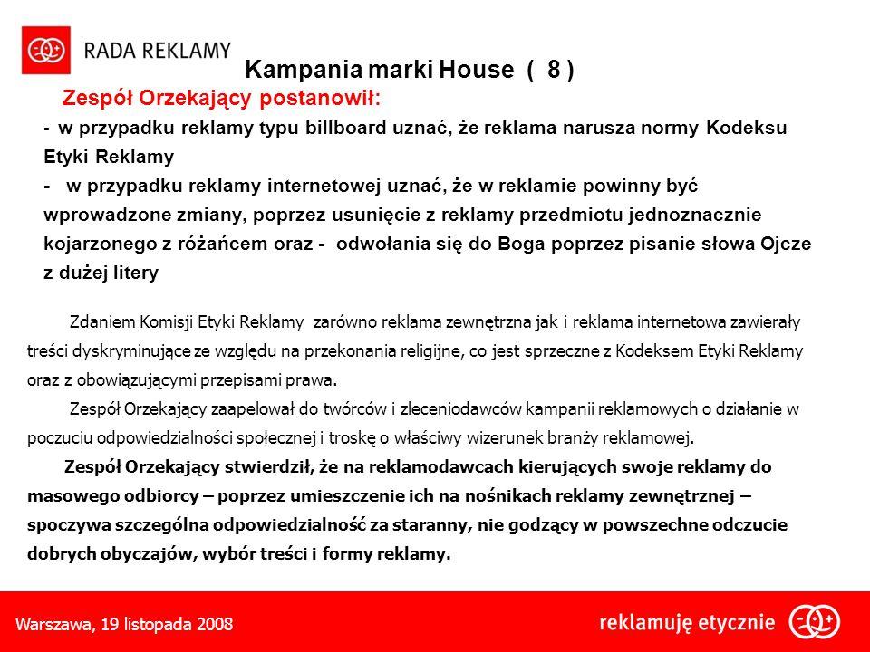 Warszawa, 19 listopada 2008 Kampania marki House ( 8 ) Zespół Orzekający postanowił: - w przypadku reklamy typu billboard uznać, że reklama narusza normy Kodeksu Etyki Reklamy - w przypadku reklamy internetowej uznać, że w reklamie powinny być wprowadzone zmiany, poprzez usunięcie z reklamy przedmiotu jednoznacznie kojarzonego z różańcem oraz - odwołania się do Boga poprzez pisanie słowa Ojcze z dużej litery Zdaniem Komisji Etyki Reklamy zarówno reklama zewnętrzna jak i reklama internetowa zawierały treści dyskryminujące ze względu na przekonania religijne, co jest sprzeczne z Kodeksem Etyki Reklamy oraz z obowiązującymi przepisami prawa.