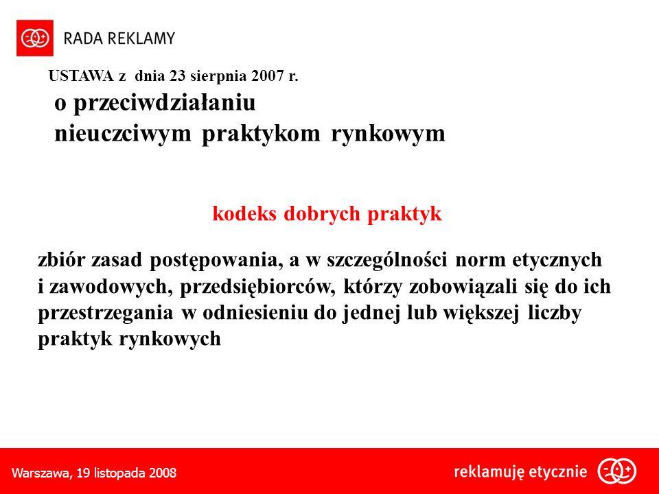 Warszawa, 19 listopada 2008 kodeks dobrych praktyk zbiór zasad postępowania, a w szczególności norm etycznych i zawodowych, przedsiębiorców, którzy zobowiązali się do ich przestrzegania w odniesieniu do jednej lub większej liczby praktyk rynkowych USTAWA z dnia 23 sierpnia 2007 r.