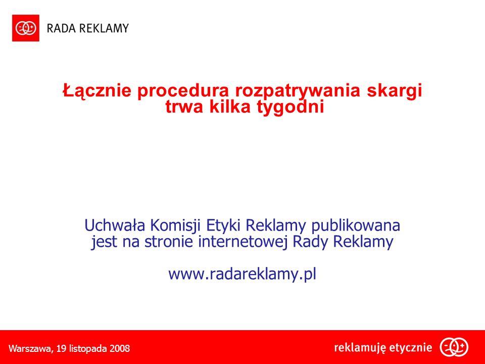 Warszawa, 19 listopada 2008 Łącznie procedura rozpatrywania skargi trwa kilka tygodni Uchwała Komisji Etyki Reklamy publikowana jest na stronie internetowej Rady Reklamy www.radareklamy.pl