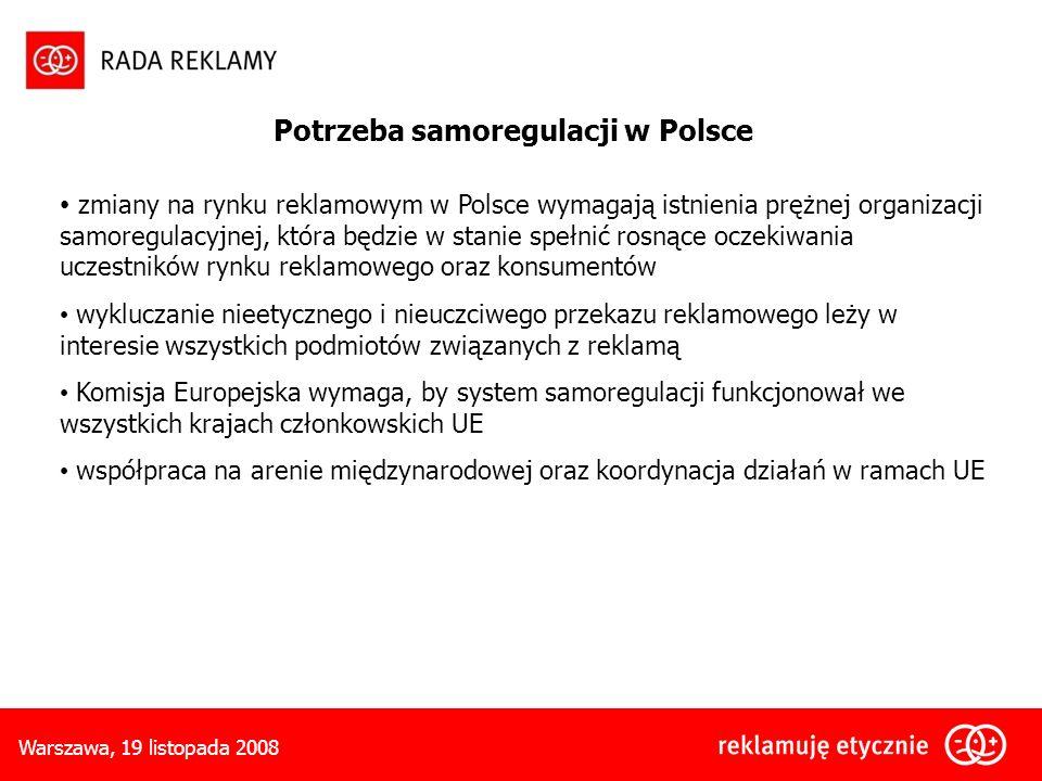 Warszawa, 19 listopada 2008 Potrzeba samoregulacji w Polsce zmiany na rynku reklamowym w Polsce wymagają istnienia prężnej organizacji samoregulacyjnej, która będzie w stanie spełnić rosnące oczekiwania uczestników rynku reklamowego oraz konsumentów wykluczanie nieetycznego i nieuczciwego przekazu reklamowego leży w interesie wszystkich podmiotów związanych z reklamą Komisja Europejska wymaga, by system samoregulacji funkcjonował we wszystkich krajach członkowskich UE współpraca na arenie międzynarodowej oraz koordynacja działań w ramach UE